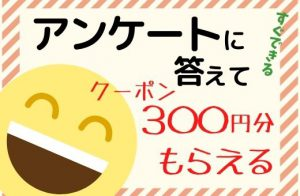 アンケートに答えて300円クーポンをGETしよう!